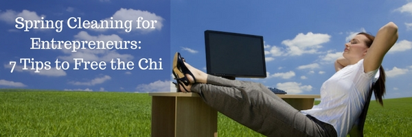 Spring Cleaning for Entrepreneurs: Seven Tips to Free the Chi